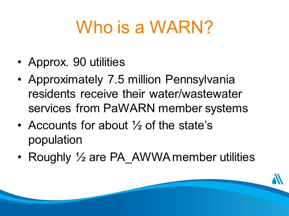 Who is a WARN? Approx. 90 utilities Approximately 7.5 million Pennsylvania residents receive their water/wastewater services from PaWARN member system