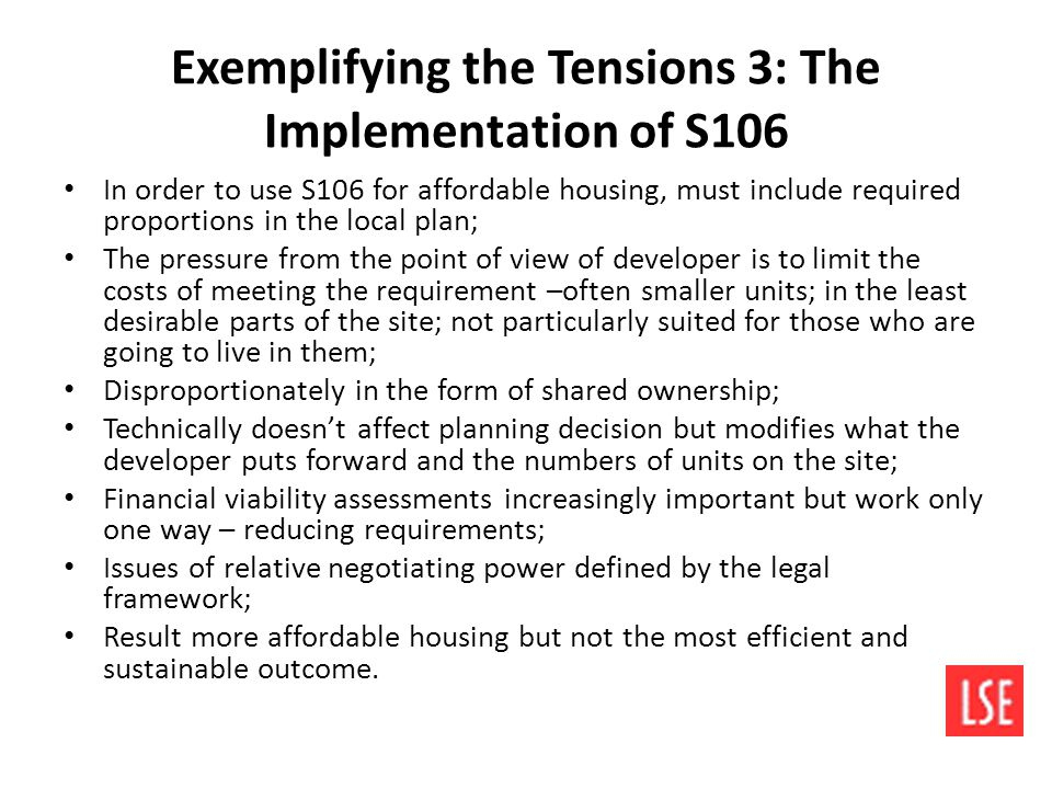 Exemplifying the Tensions 3: The Implementation of S106 In order to use S106 for affordable housing, must include required proportions in the local plan; The pressure from the point of view of developer is to limit the costs of meeting the requirement –often smaller units; in the least desirable parts of the site; not particularly suited for those who are going to live in them; Disproportionately in the form of shared ownership; Technically doesn't affect planning decision but modifies what the developer puts forward and the numbers of units on the site; Financial viability assessments increasingly important but work only one way – reducing requirements; Issues of relative negotiating power defined by the legal framework; Result more affordable housing but not the most efficient and sustainable outcome.