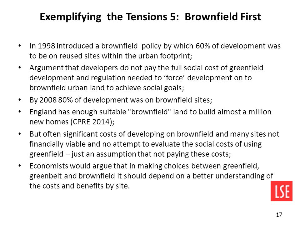 Exemplifying the Tensions 5: Brownfield First In 1998 introduced a brownfield policy by which 60% of development was to be on reused sites within the urban footprint; Argument that developers do not pay the full social cost of greenfield development and regulation needed to 'force' development on to brownfield urban land to achieve social goals; By 2008 80% of development was on brownfield sites; England has enough suitable brownfield land to build almost a million new homes (CPRE 2014); But often significant costs of developing on brownfield and many sites not financially viable and no attempt to evaluate the social costs of using greenfield – just an assumption that not paying these costs; Economists would argue that in making choices between greenfield, greenbelt and brownfield it should depend on a better understanding of the costs and benefits by site.
