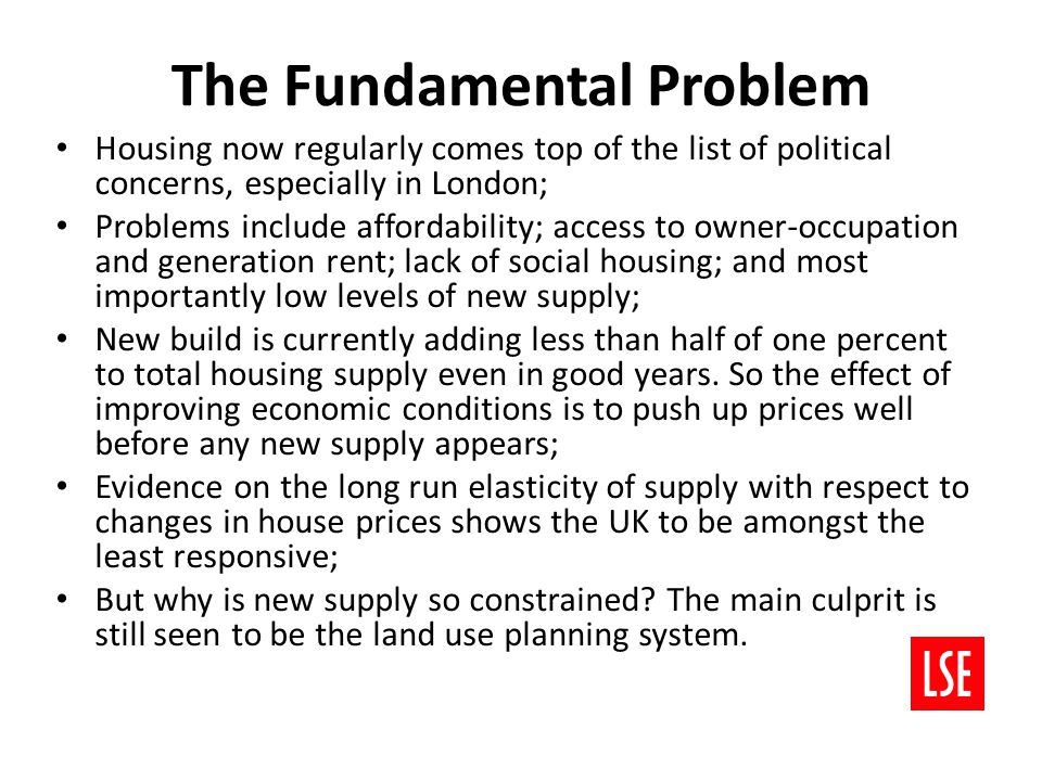 The Fundamental Problem Housing now regularly comes top of the list of political concerns, especially in London; Problems include affordability; access to owner-occupation and generation rent; lack of social housing; and most importantly low levels of new supply; New build is currently adding less than half of one percent to total housing supply even in good years.