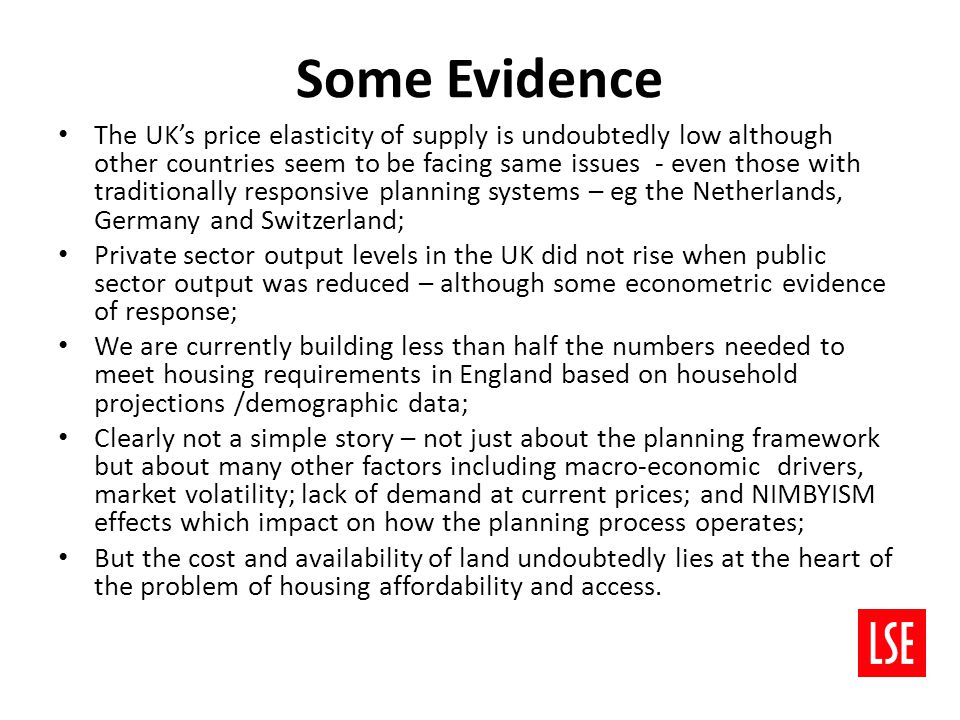 Some Evidence The UK's price elasticity of supply is undoubtedly low although other countries seem to be facing same issues - even those with traditionally responsive planning systems – eg the Netherlands, Germany and Switzerland; Private sector output levels in the UK did not rise when public sector output was reduced – although some econometric evidence of response; We are currently building less than half the numbers needed to meet housing requirements in England based on household projections /demographic data; Clearly not a simple story – not just about the planning framework but about many other factors including macro-economic drivers, market volatility; lack of demand at current prices; and NIMBYISM effects which impact on how the planning process operates; But the cost and availability of land undoubtedly lies at the heart of the problem of housing affordability and access.