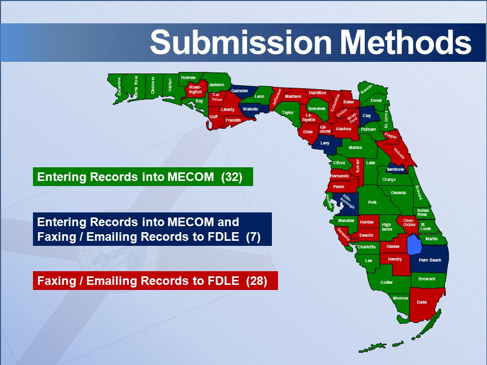 Submission Methods Faxing / Emailing Records to FDLE (28) Entering Records into MECOM and Faxing / Emailing Records to FDLE (7) Entering Records into MECOM (32) Santa Rosa Okaloosa Walton Escambia Holmes Wash- ington Bay Jackson Cal- houn Gulf Liberty Franklin Wakulla Gadsden Leon Jefferson Wakulla Madison Taylor Hamilton Manatee Desoto Hardee High lands Okee- chobee St.