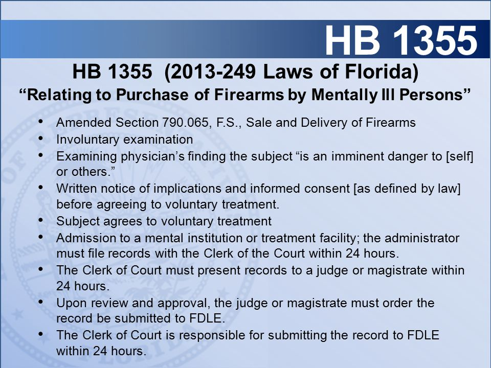 HB 1355 HB 1355 (2013-249 Laws of Florida) Amended Section 790.065, F.S., Sale and Delivery of Firearms Involuntary examination Examining physician's finding the subject is an imminent danger to [self] or others. Written notice of implications and informed consent [as defined by law] before agreeing to voluntary treatment.