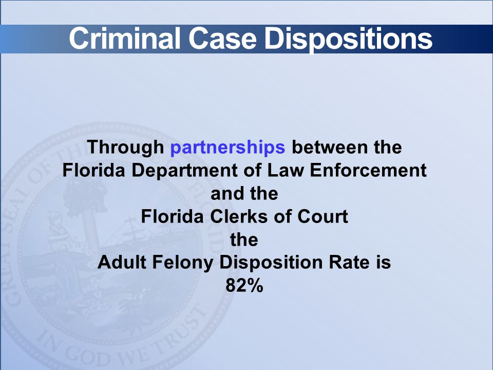 Criminal Case Dispositions Through partnerships between the Florida Department of Law Enforcement and the Florida Clerks of Court the Adult Felony Disposition Rate is 82%
