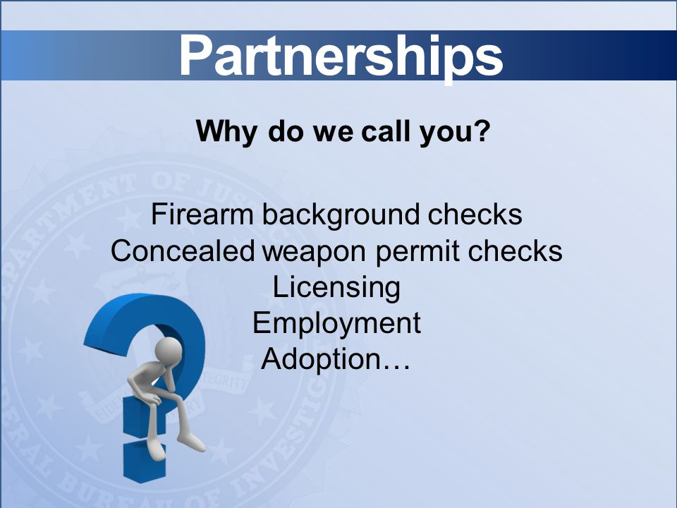 Partnerships Why do we call you? Firearm background checks Concealed weapon permit checks Licensing Employment Adoption…