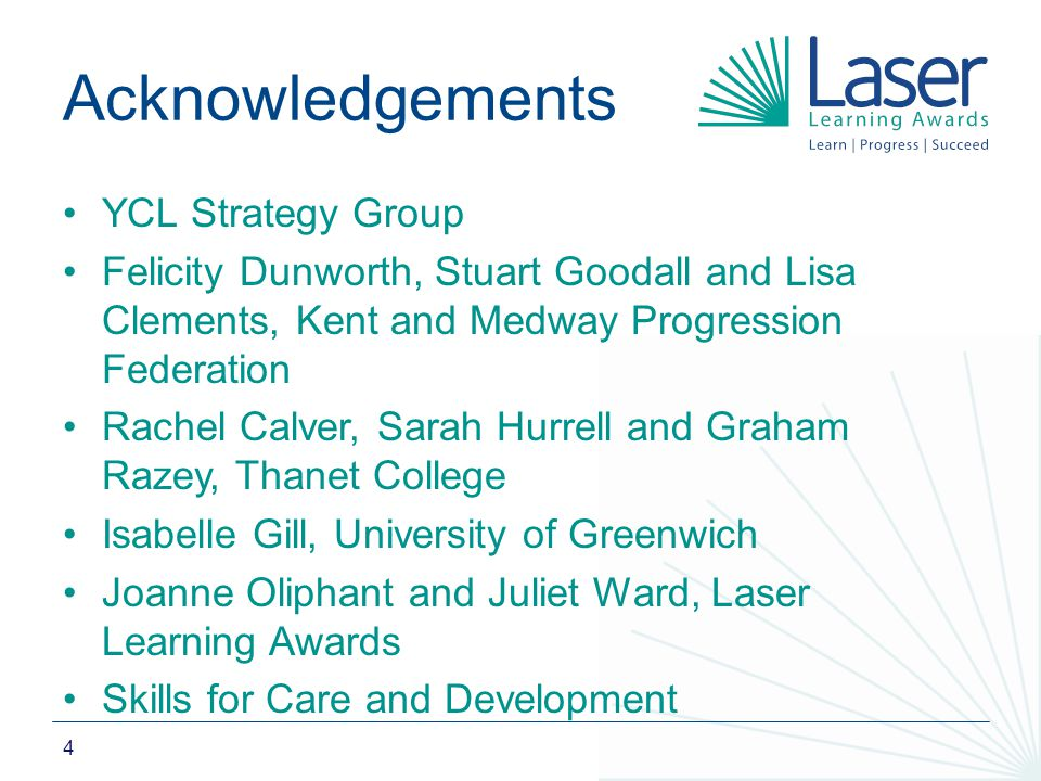 4 Acknowledgements YCL Strategy Group Felicity Dunworth, Stuart Goodall and Lisa Clements, Kent and Medway Progression Federation Rachel Calver, Sarah Hurrell and Graham Razey, Thanet College Isabelle Gill, University of Greenwich Joanne Oliphant and Juliet Ward, Laser Learning Awards Skills for Care and Development