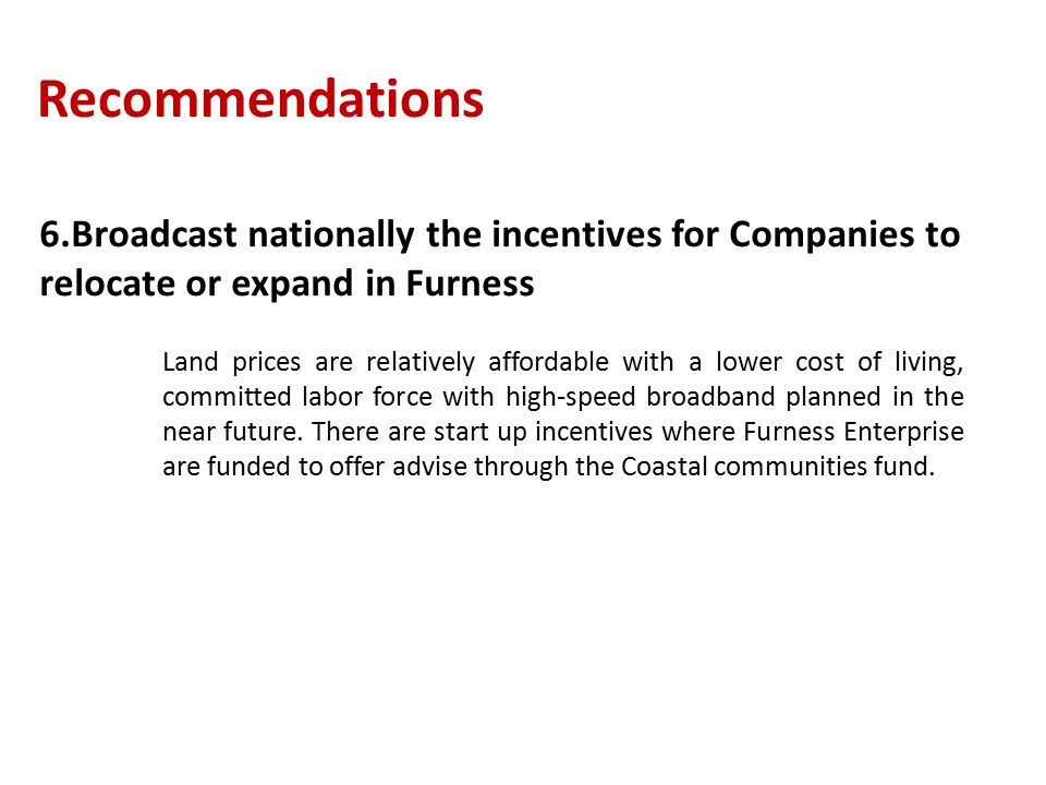 Recommendations 6.Broadcast nationally the incentives for Companies to relocate or expand in Furness Land prices are relatively affordable with a lower cost of living, committed labor force with high-speed broadband planned in the near future.