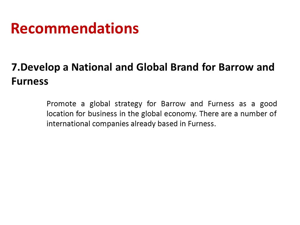 Recommendations 7.Develop a National and Global Brand for Barrow and Furness Promote a global strategy for Barrow and Furness as a good location for business in the global economy.