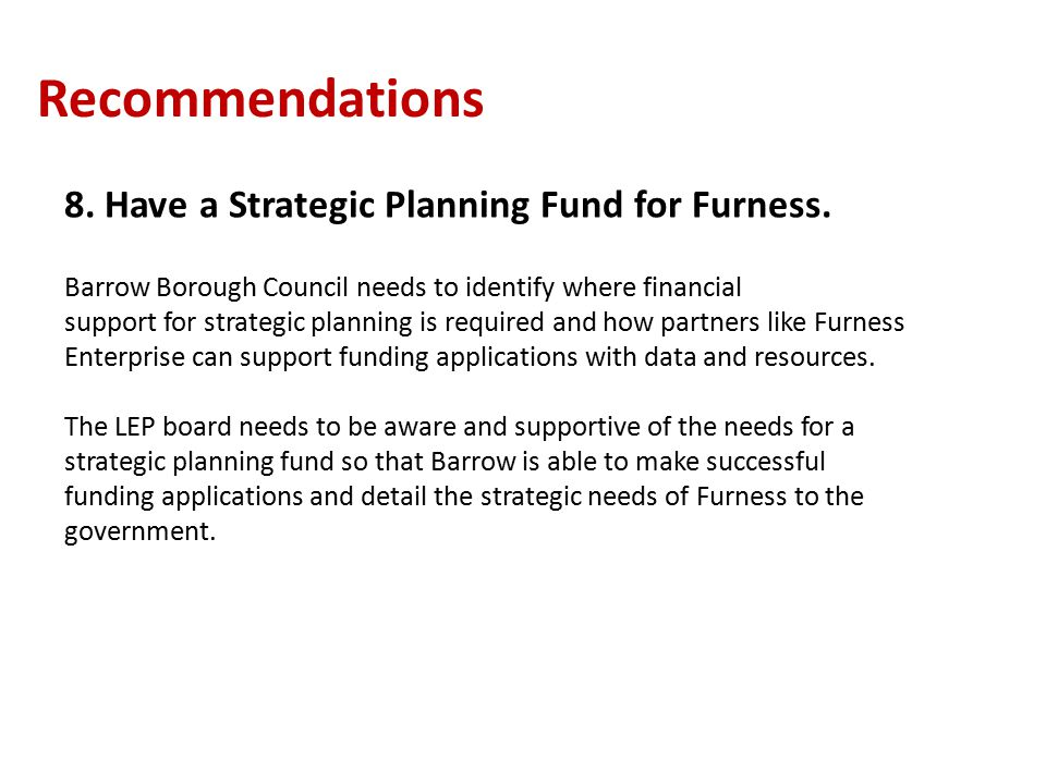 Recommendations 8. Have a Strategic Planning Fund for Furness.