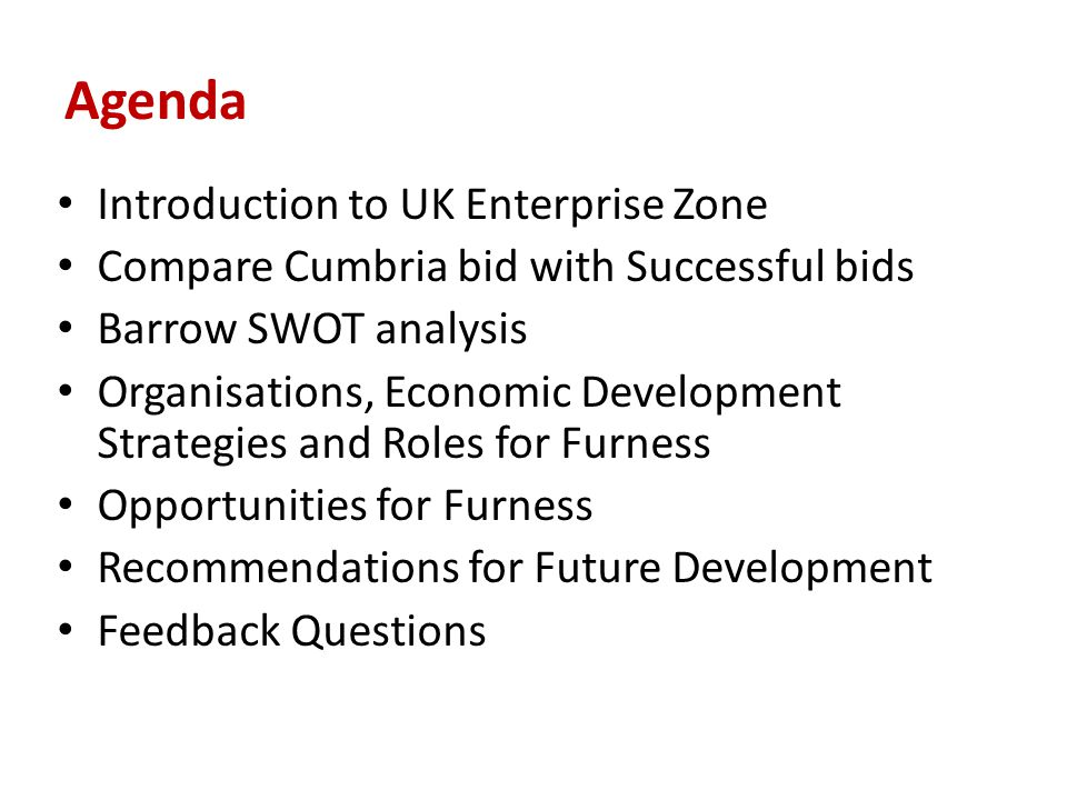 Agenda Introduction to UK Enterprise Zone Compare Cumbria bid with Successful bids Barrow SWOT analysis Organisations, Economic Development Strategies and Roles for Furness Opportunities for Furness Recommendations for Future Development Feedback Questions