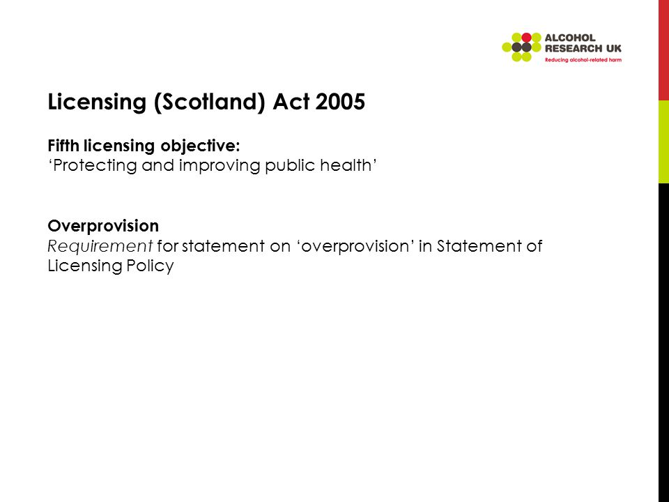 Licensing (Scotland) Act 2005 Fifth licensing objective: 'Protecting and improving public health' Overprovision Requirement for statement on 'overprovision' in Statement of Licensing Policy