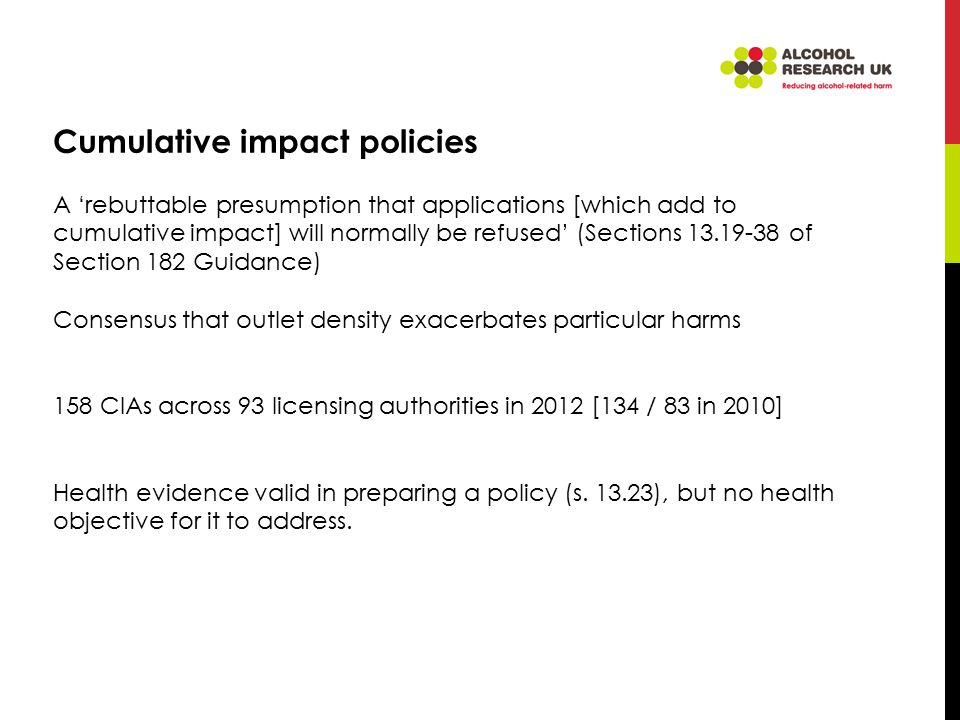 Cumulative impact policies A 'rebuttable presumption that applications [which add to cumulative impact] will normally be refused' (Sections 13.19-38 of Section 182 Guidance) Consensus that outlet density exacerbates particular harms 158 CIAs across 93 licensing authorities in 2012 [134 / 83 in 2010] Health evidence valid in preparing a policy (s.