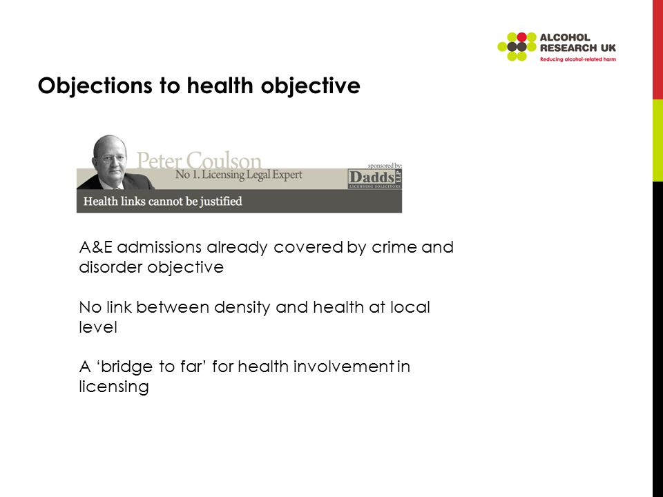 Objections to health objective A&E admissions already covered by crime and disorder objective No link between density and health at local level A 'bridge to far' for health involvement in licensing