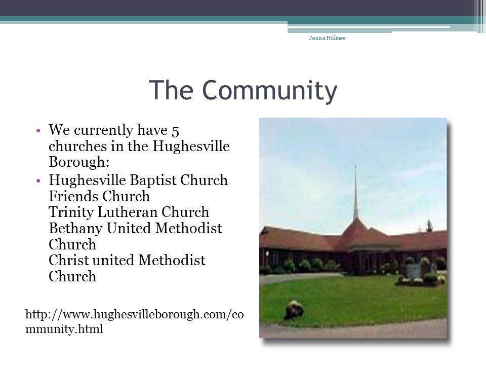The Community We currently have 5 churches in the Hughesville Borough: Hughesville Baptist Church Friends Church Trinity Lutheran Church Bethany United Methodist Church Christ united Methodist Church http://www.hughesvilleborough.com/co mmunity.html Jenna Holmes