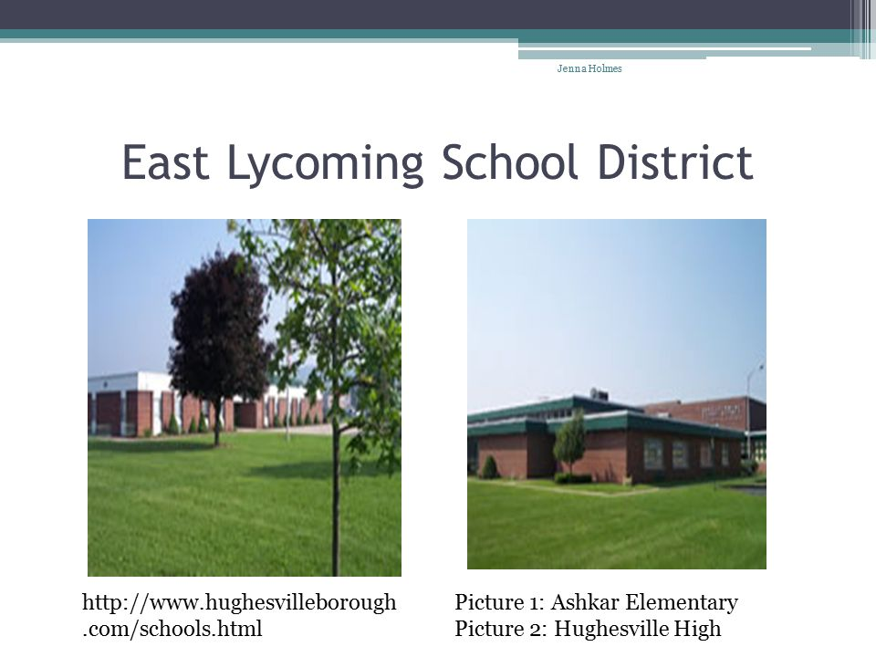 East Lycoming School District http://www.hughesvilleborough.com/schools.html Picture 1: Ashkar Elementary Picture 2: Hughesville High Jenna Holmes