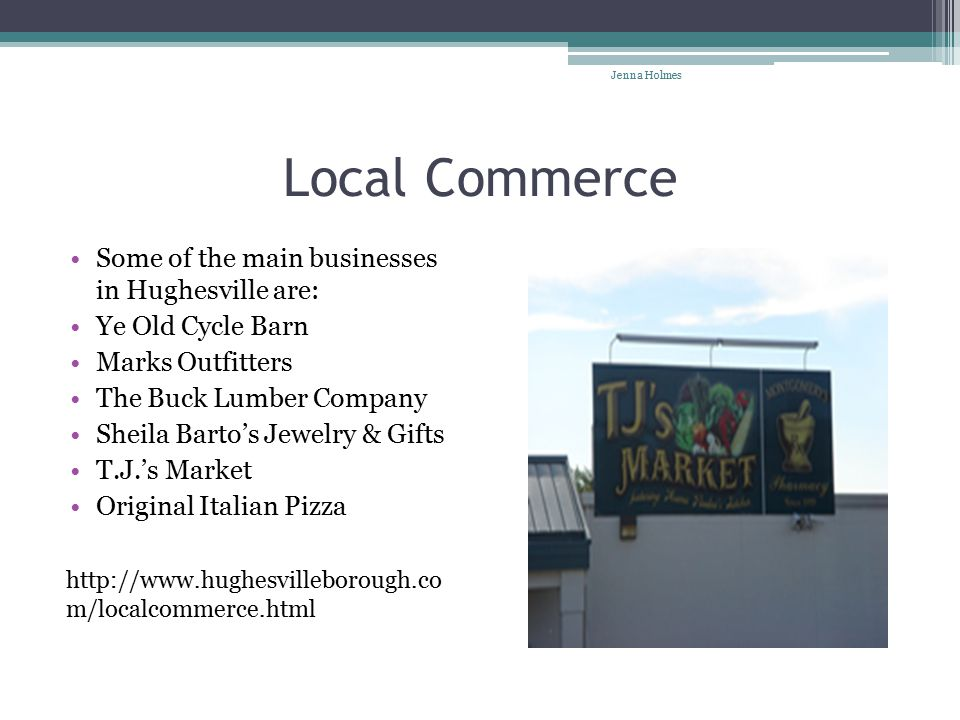 Local Commerce Some of the main businesses in Hughesville are: Ye Old Cycle Barn Marks Outfitters The Buck Lumber Company Sheila Barto's Jewelry & Gifts T.J.'s Market Original Italian Pizza http://www.hughesvilleborough.co m/localcommerce.html Jenna Holmes