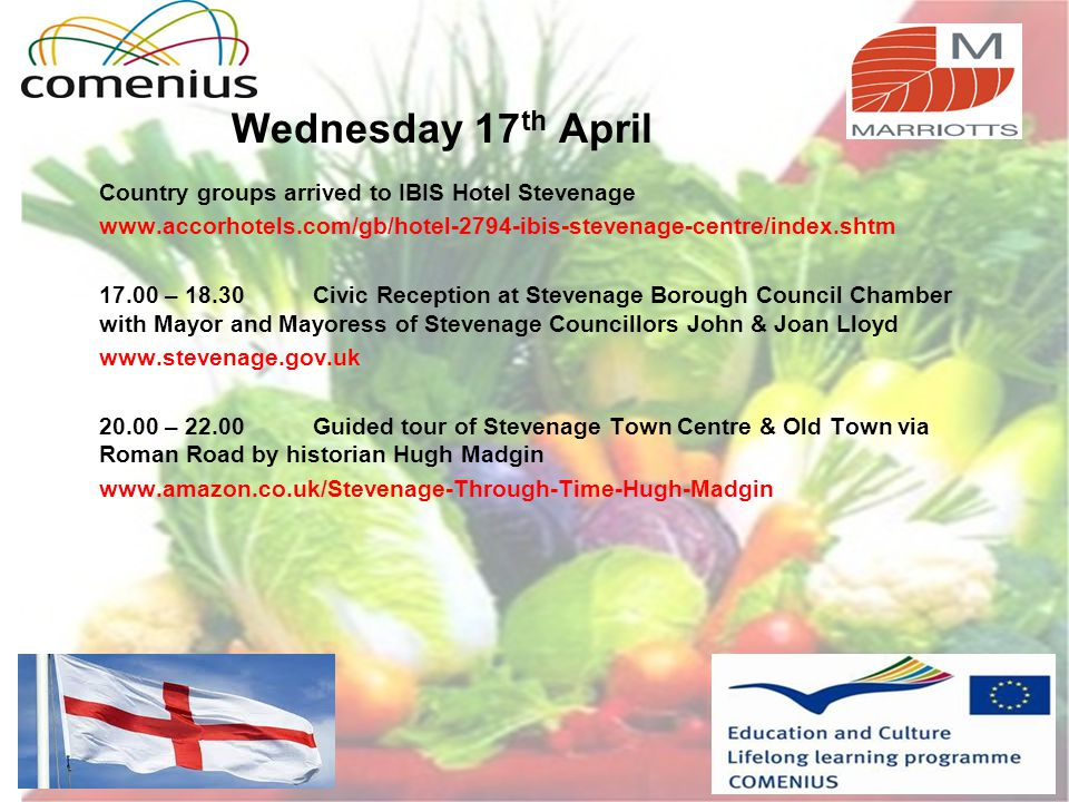 Wednesday 17 th April Country groups arrived to IBIS Hotel Stevenage www.accorhotels.com/gb/hotel-2794-ibis-stevenage-centre/index.shtm 17.00 – 18.30Civic Reception at Stevenage Borough Council Chamber with Mayor and Mayoress of Stevenage Councillors John & Joan Lloyd www.stevenage.gov.uk 20.00 – 22.00Guided tour of Stevenage Town Centre & Old Town via Roman Road by historian Hugh Madgin www.amazon.co.uk/Stevenage-Through-Time-Hugh-Madgin