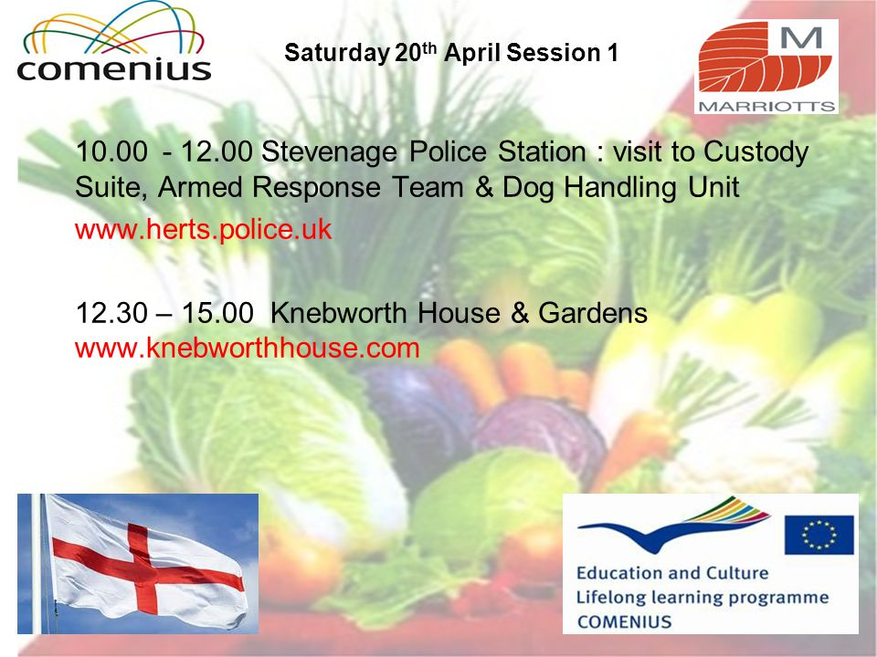 Saturday 20 th April Session 1 10.00- 12.00 Stevenage Police Station : visit to Custody Suite, Armed Response Team & Dog Handling Unit www.herts.police.uk 12.30 – 15.00 Knebworth House & Gardens www.knebworthhouse.com