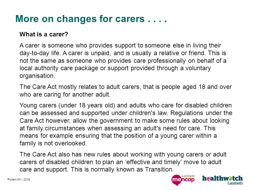 More on changes for carers.... What is a carer? A carer is someone who provides support to someone else in living their day-to-day life. A carer is un