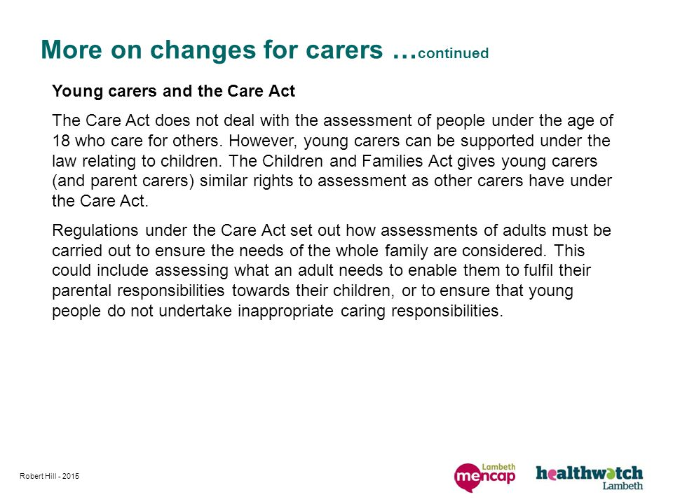 More on changes for carers … continued Young carers and the Care Act The Care Act does not deal with the assessment of people under the age of 18 who care for others.