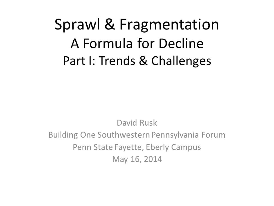 Sprawl & Fragmentation A Formula for Decline Part I: Trends & Challenges David Rusk Building One Southwestern Pennsylvania Forum Penn State Fayette, Eberly Campus May 16, 2014