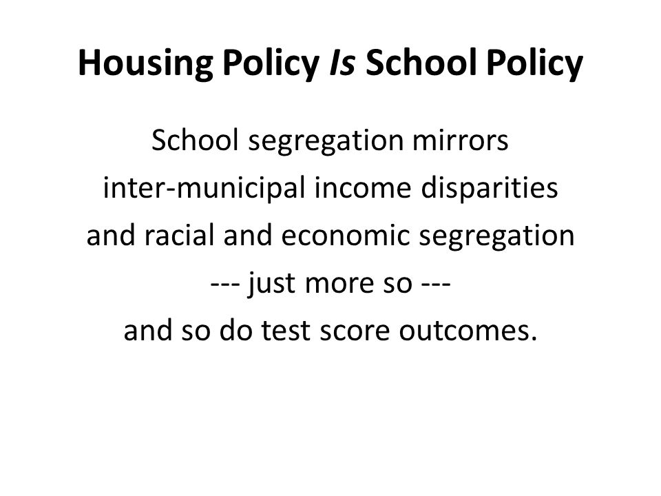 Housing Policy Is School Policy School segregation mirrors inter-municipal income disparities and racial and economic segregation --- just more so --- and so do test score outcomes.