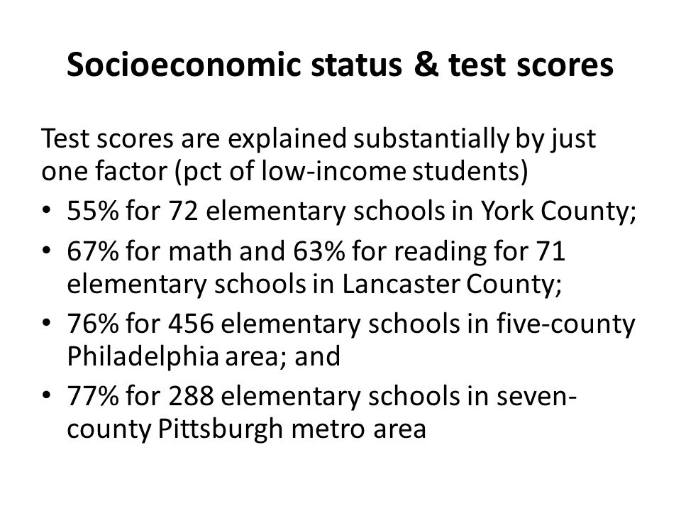 Socioeconomic status & test scores Test scores are explained substantially by just one factor (pct of low-income students) 55% for 72 elementary schools in York County; 67% for math and 63% for reading for 71 elementary schools in Lancaster County; 76% for 456 elementary schools in five-county Philadelphia area; and 77% for 288 elementary schools in seven- county Pittsburgh metro area