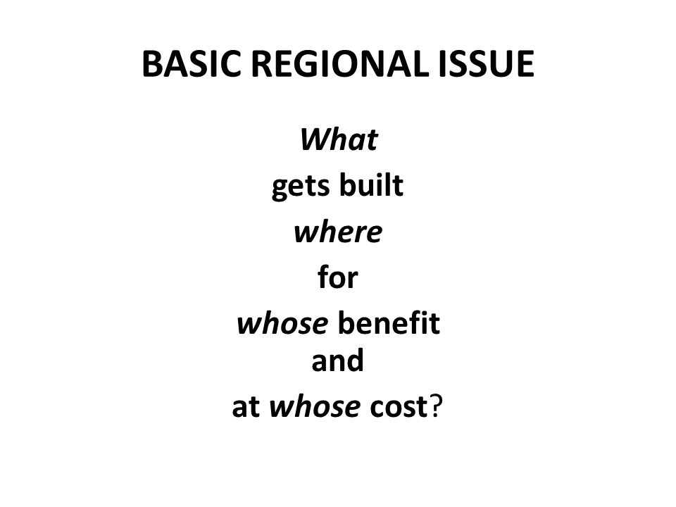 BASIC REGIONAL ISSUE What gets built where for whose benefit and at whose cost?