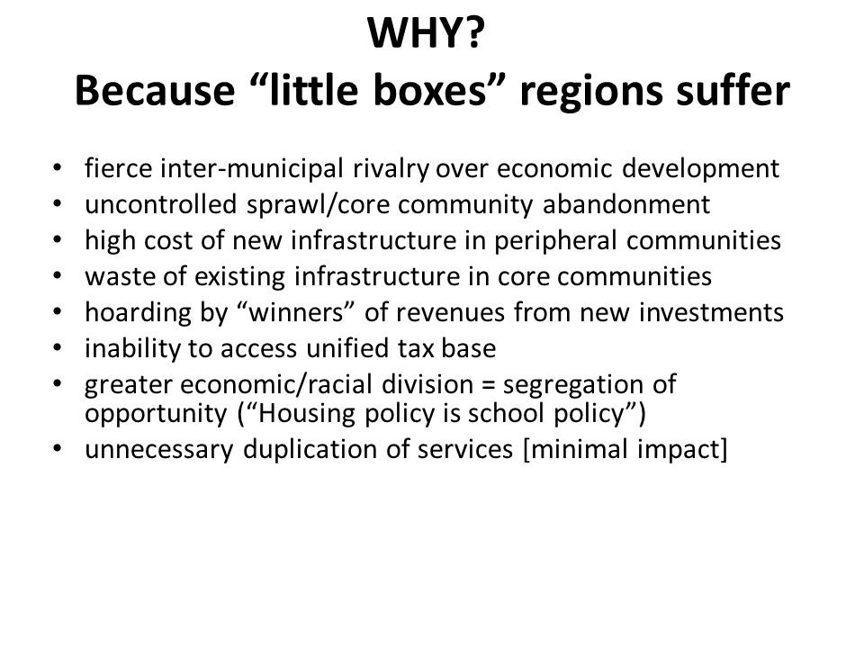 "WHY? Because ""little boxes"" regions suffer fierce inter-municipal rivalry over economic development uncontrolled sprawl/core community abandonment hig"