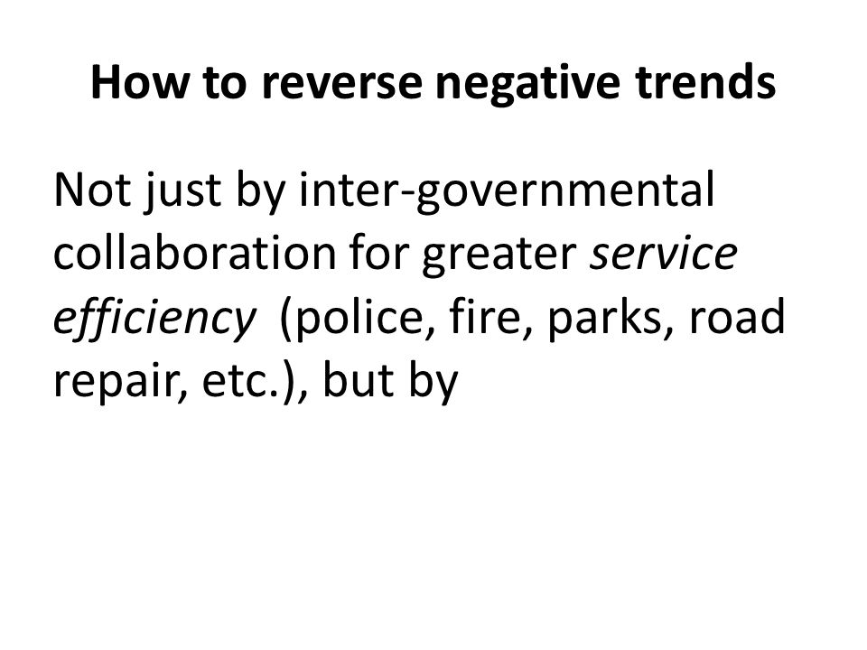 How to reverse negative trends Not just by inter-governmental collaboration for greater service efficiency (police, fire, parks, road repair, etc.), but by