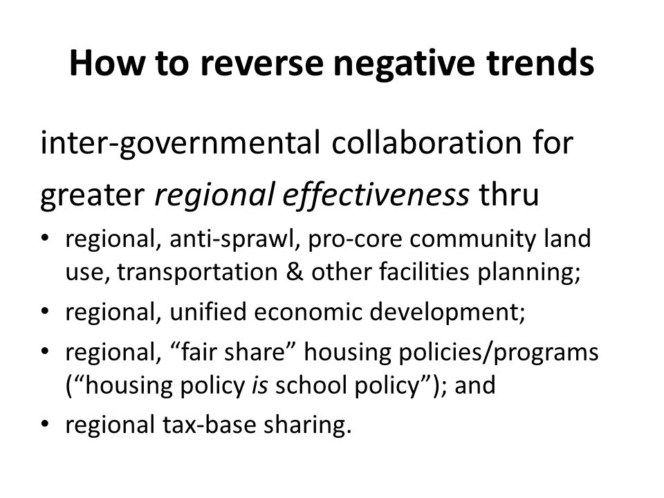 How to reverse negative trends inter-governmental collaboration for greater regional effectiveness thru regional, anti-sprawl, pro-core community land use, transportation & other facilities planning; regional, unified economic development; regional, fair share housing policies/programs ( housing policy is school policy ); and regional tax-base sharing.