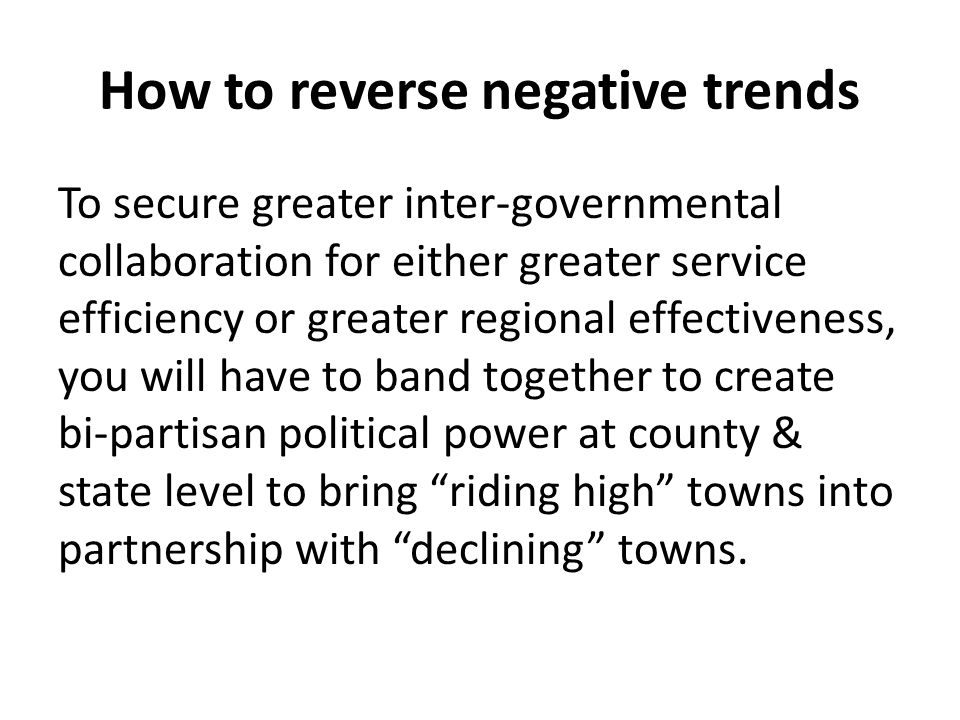 How to reverse negative trends To secure greater inter-governmental collaboration for either greater service efficiency or greater regional effectiveness, you will have to band together to create bi-partisan political power at county & state level to bring riding high towns into partnership with declining towns.