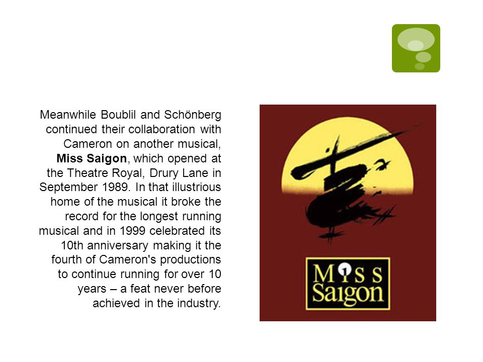 Meanwhile Boublil and Schönberg continued their collaboration with Cameron on another musical, Miss Saigon, which opened at the Theatre Royal, Drury Lane in September 1989.