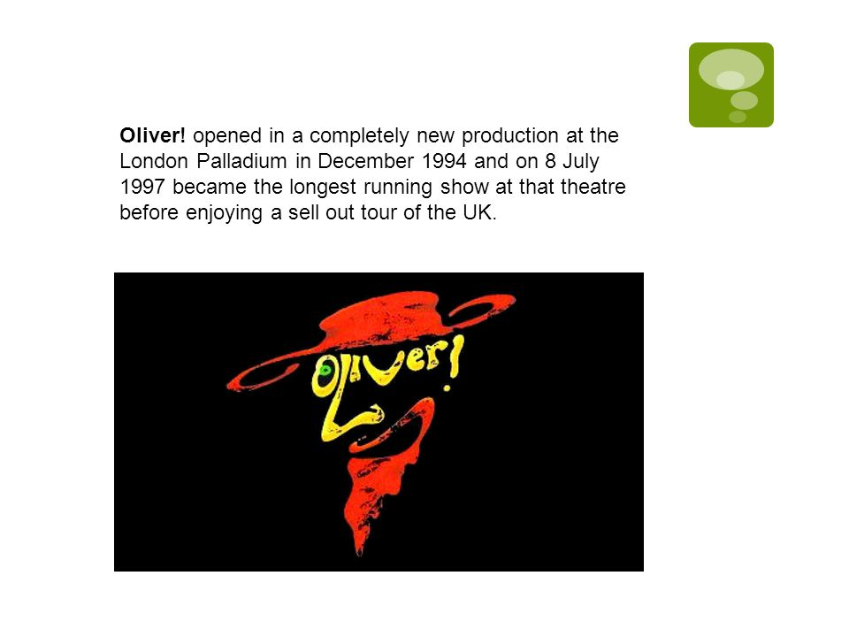 Oliver! opened in a completely new production at the London Palladium in December 1994 and on 8 July 1997 became the longest running show at that thea