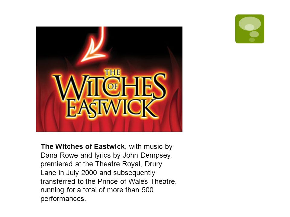 The Witches of Eastwick, with music by Dana Rowe and lyrics by John Dempsey, premiered at the Theatre Royal, Drury Lane in July 2000 and subsequently transferred to the Prince of Wales Theatre, running for a total of more than 500 performances.