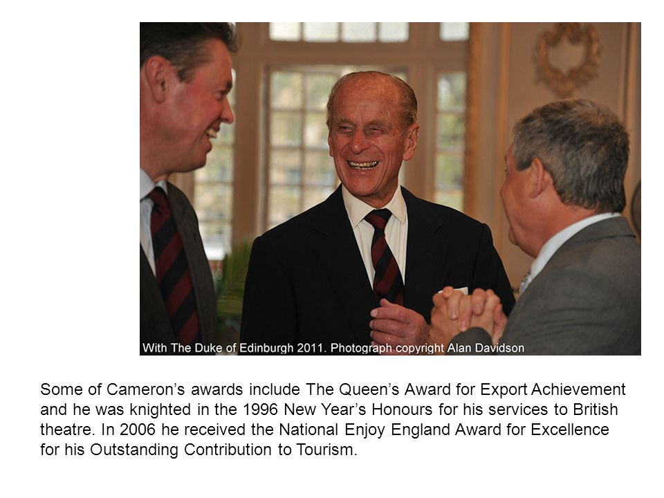 Some of Cameron's awards include The Queen's Award for Export Achievement and he was knighted in the 1996 New Year's Honours for his services to British theatre.