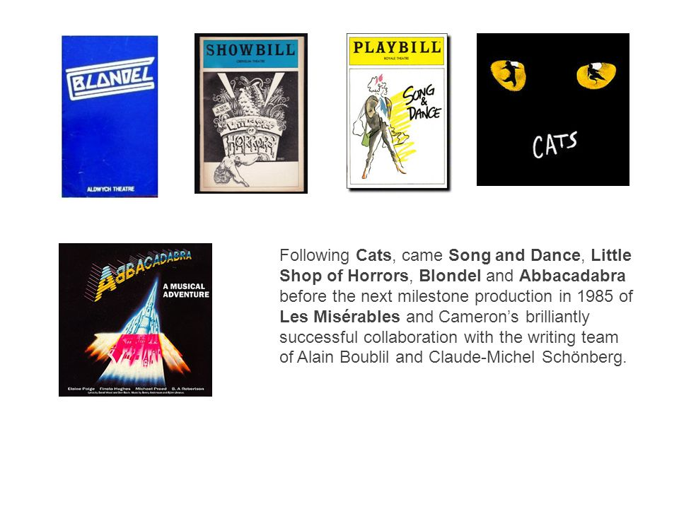 Following Cats, came Song and Dance, Little Shop of Horrors, Blondel and Abbacadabra before the next milestone production in 1985 of Les Misérables and Cameron's brilliantly successful collaboration with the writing team of Alain Boublil and Claude-Michel Schönberg.