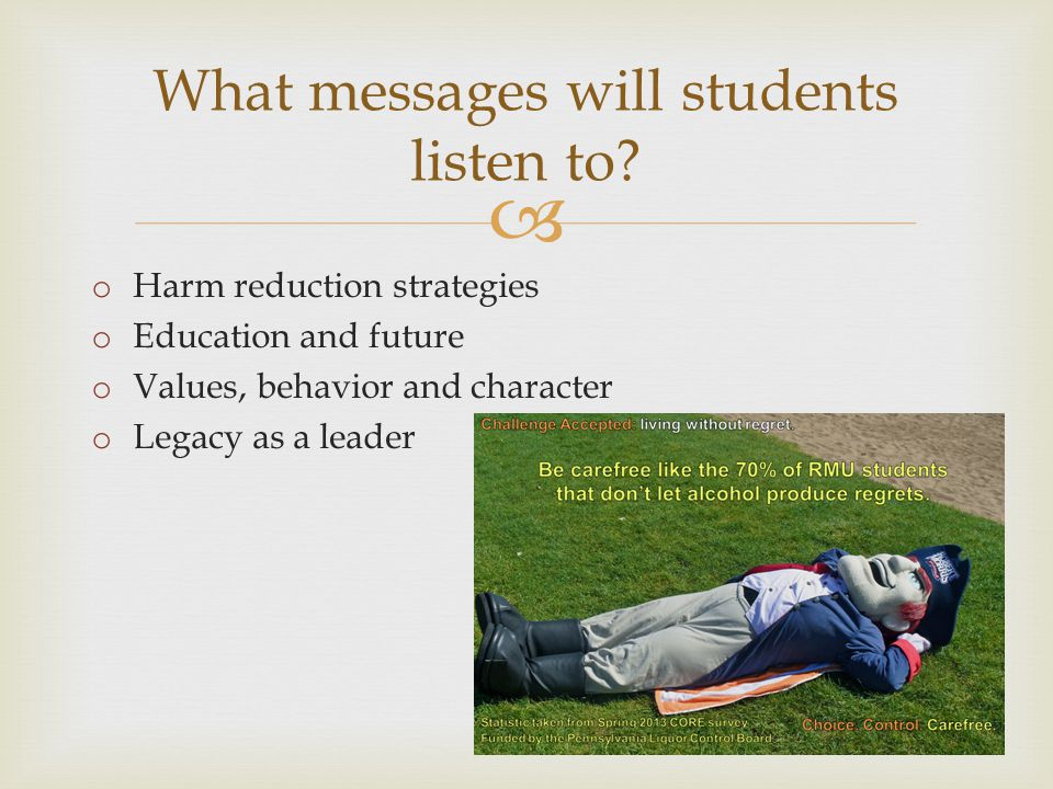 o Harm reduction strategies o Education and future o Values, behavior and character o Legacy as a leader What messages will students listen to?