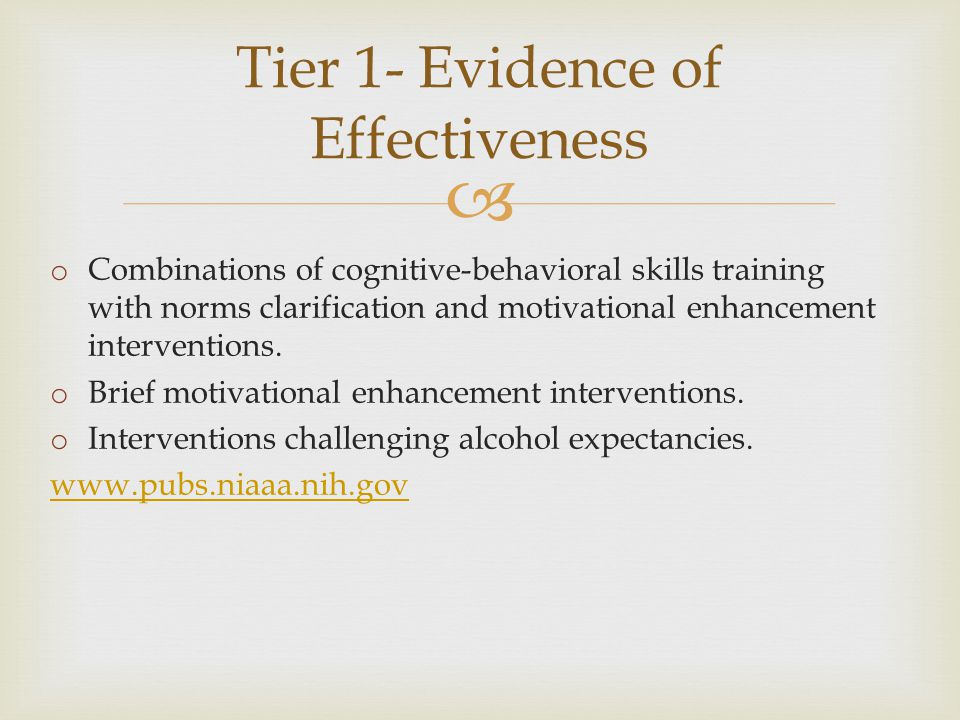  Tier 1- Evidence of Effectiveness o Combinations of cognitive-behavioral skills training with norms clarification and motivational enhancement interventions.