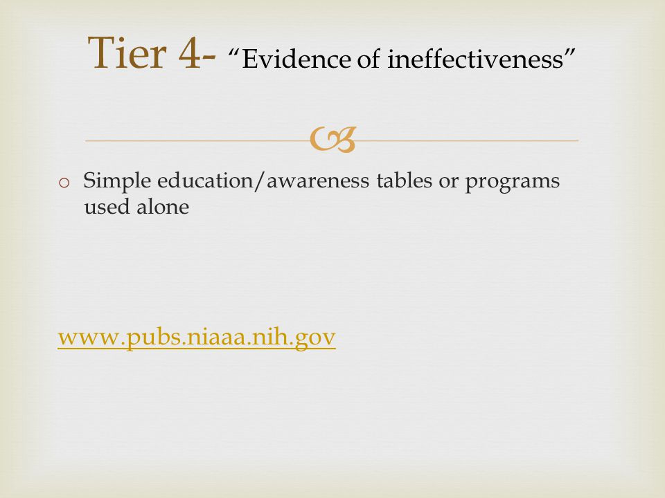  Tier 4- Evidence of ineffectiveness o Simple education/awareness tables or programs used alone www.pubs.niaaa.nih.gov