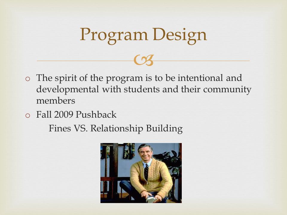  Program Design o The spirit of the program is to be intentional and developmental with students and their community members o Fall 2009 Pushback Fines VS.