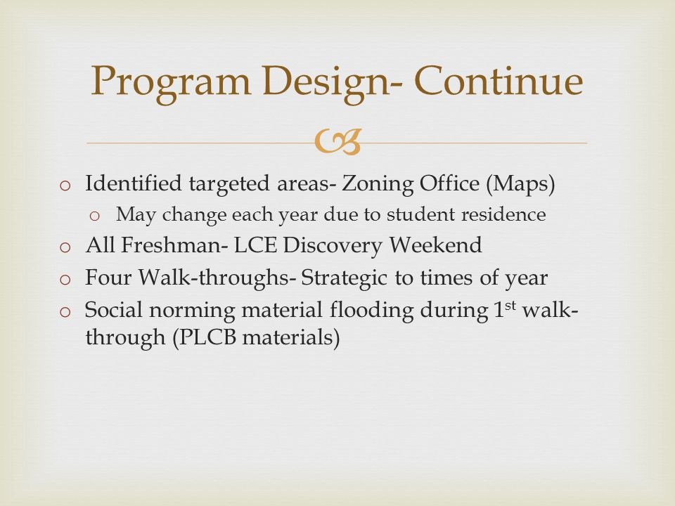  Program Design- Continue o Identified targeted areas- Zoning Office (Maps) o May change each year due to student residence o All Freshman- LCE Discovery Weekend o Four Walk-throughs- Strategic to times of year o Social norming material flooding during 1 st walk- through (PLCB materials)