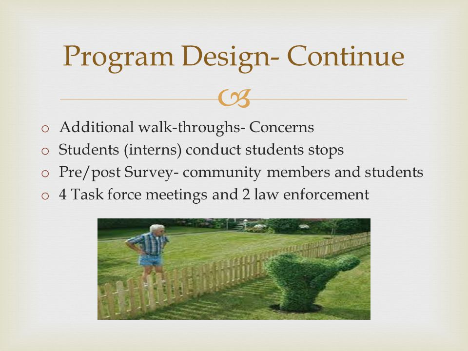  Program Design- Continue o Additional walk-throughs- Concerns o Students (interns) conduct students stops o Pre/post Survey- community members and students o 4 Task force meetings and 2 law enforcement