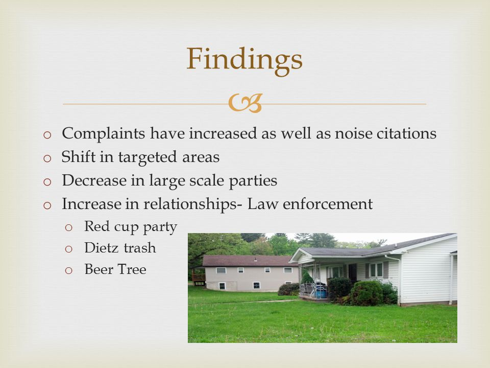  Findings o Complaints have increased as well as noise citations o Shift in targeted areas o Decrease in large scale parties o Increase in relationships- Law enforcement o Red cup party o Dietz trash o Beer Tree