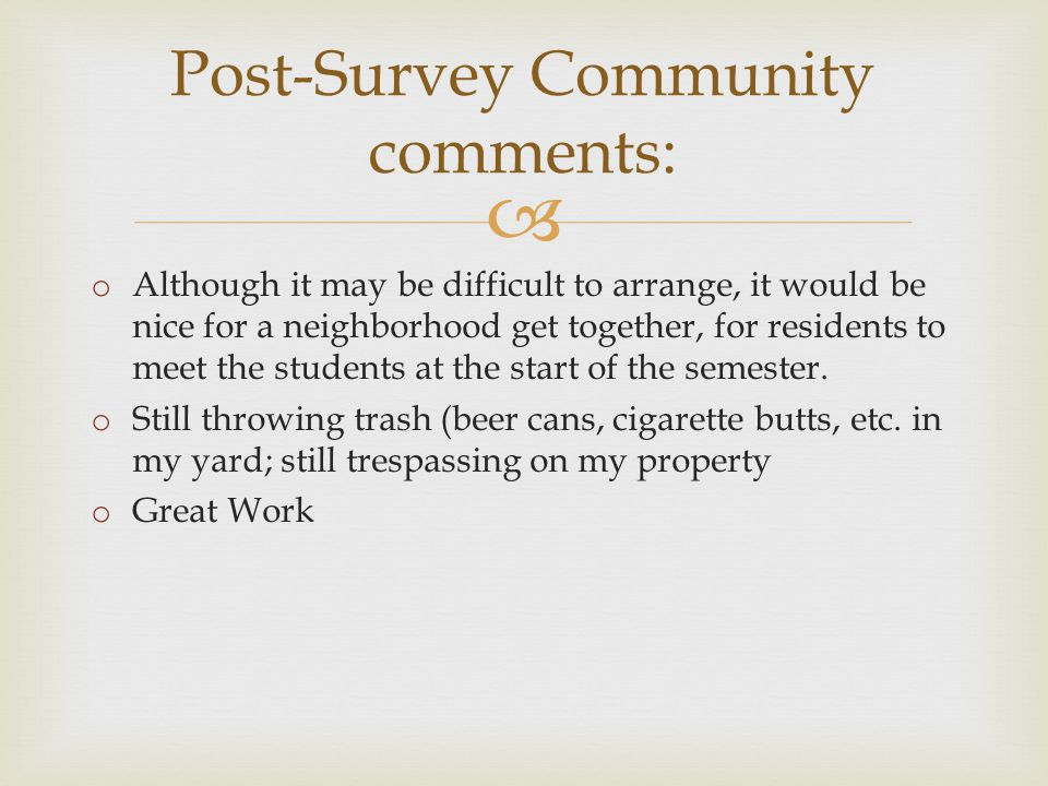  Post-Survey Community comments: o Although it may be difficult to arrange, it would be nice for a neighborhood get together, for residents to meet the students at the start of the semester.