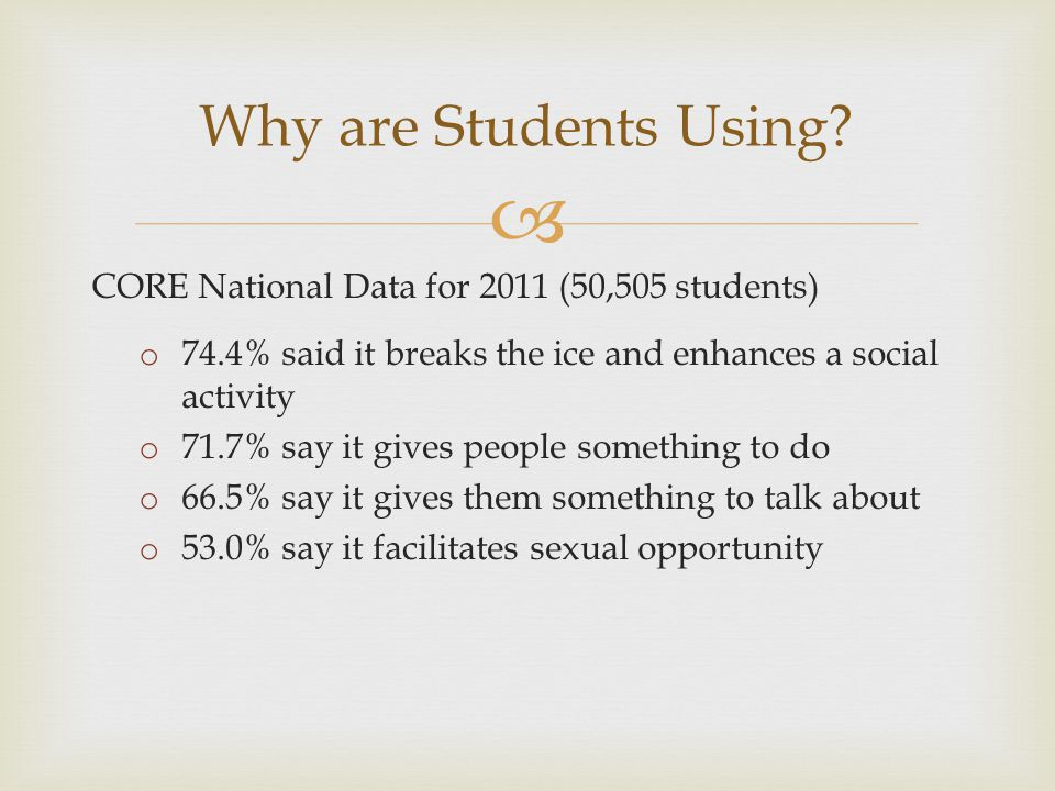  CORE National Data for 2011 (50,505 students) o 74.4% said it breaks the ice and enhances a social activity o 71.7% say it gives people something to do o 66.5% say it gives them something to talk about o 53.0% say it facilitates sexual opportunity Why are Students Using?