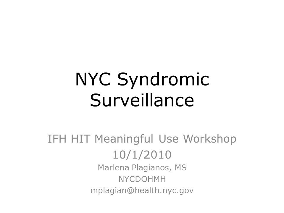 NYC Syndromic Surveillance IFH HIT Meaningful Use Workshop 10/1/2010 Marlena Plagianos, MS NYCDOHMH mplagian@health.nyc.gov