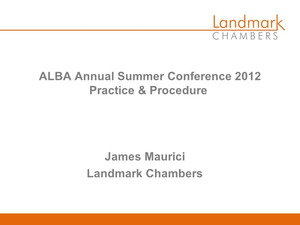 ALBA Annual Summer Conference 2012 Practice & Procedure James Maurici Landmark Chambers