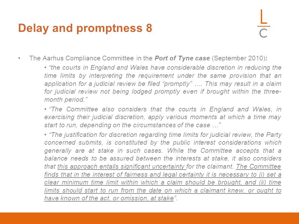 Delay and promptness 8 The Aarhus Compliance Committee in the Port of Tyne case (September 2010): the courts in England and Wales have considerable discretion in reducing the time limits by interpreting the requirement under the same provision that an application for a judicial review be filed promptly ….