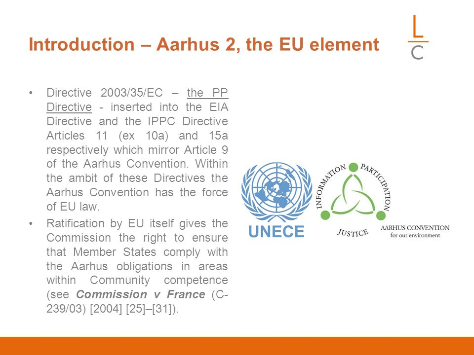 Introduction – Aarhus 2, the EU element Directive 2003/35/EC – the PP Directive - inserted into the EIA Directive and the IPPC Directive Articles 11 (ex 10a) and 15a respectively which mirror Article 9 of the Aarhus Convention.